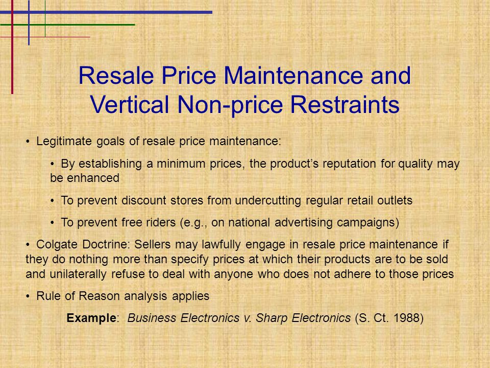 Resale Price Maintenance and Vertical Non-price Restraints Legitimate goals of resale price maintenance: By establishing a minimum prices, the product's reputation for quality may be enhanced To prevent discount stores from undercutting regular retail outlets To prevent free riders (e.g., on national advertising campaigns) Colgate Doctrine: Sellers may lawfully engage in resale price maintenance if they do nothing more than specify prices at which their products are to be sold and unilaterally refuse to deal with anyone who does not adhere to those prices Rule of Reason analysis applies Example: Business Electronics v.