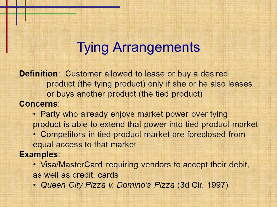 Tying Arrangements Definition: Customer allowed to lease or buy a desired product (the tying product) only if she or he also leases or buys another product (the tied product) Concerns: Party who already enjoys market power over tying product is able to extend that power into tied product market Competitors in tied product market are foreclosed from equal access to that market Examples: Visa/MasterCard requiring vendors to accept their debit, as well as credit, cards Queen City Pizza v.