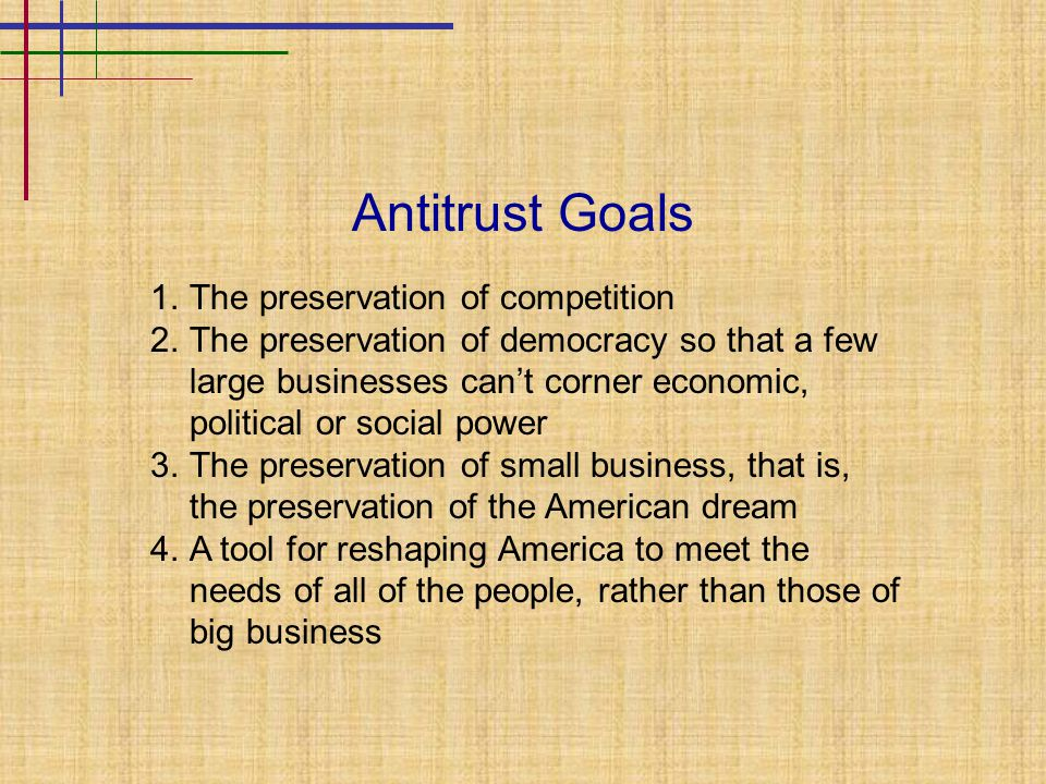 Antitrust Goals 1.The preservation of competition 2.The preservation of democracy so that a few large businesses can't corner economic, political or social power 3.The preservation of small business, that is, the preservation of the American dream 4.A tool for reshaping America to meet the needs of all of the people, rather than those of big business