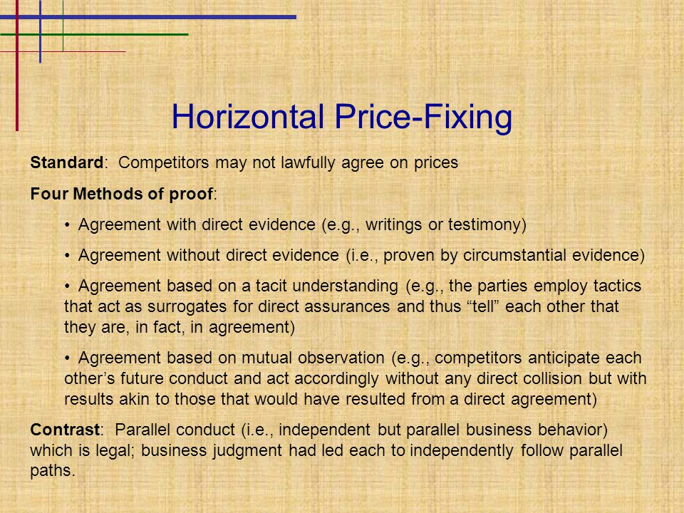 Horizontal Price-Fixing Standard: Competitors may not lawfully agree on prices Four Methods of proof: Agreement with direct evidence (e.g., writings or testimony) Agreement without direct evidence (i.e., proven by circumstantial evidence) Agreement based on a tacit understanding (e.g., the parties employ tactics that act as surrogates for direct assurances and thus tell each other that they are, in fact, in agreement) Agreement based on mutual observation (e.g., competitors anticipate each other's future conduct and act accordingly without any direct collision but with results akin to those that would have resulted from a direct agreement) Contrast: Parallel conduct (i.e., independent but parallel business behavior) which is legal; business judgment had led each to independently follow parallel paths.