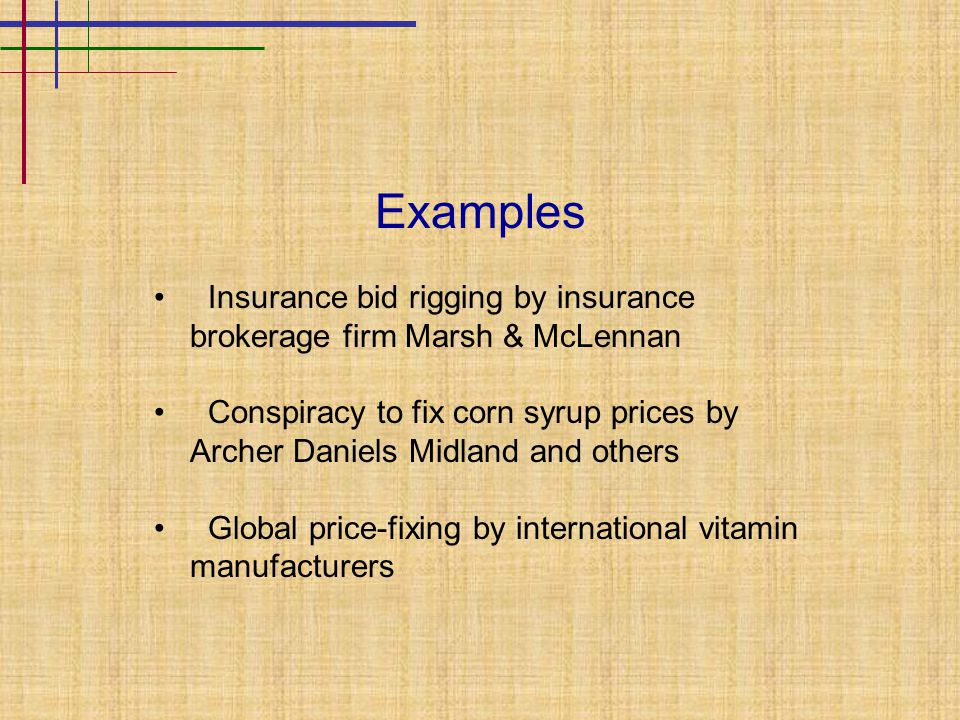 Examples Insurance bid rigging by insurance brokerage firm Marsh & McLennan Conspiracy to fix corn syrup prices by Archer Daniels Midland and others Global price-fixing by international vitamin manufacturers