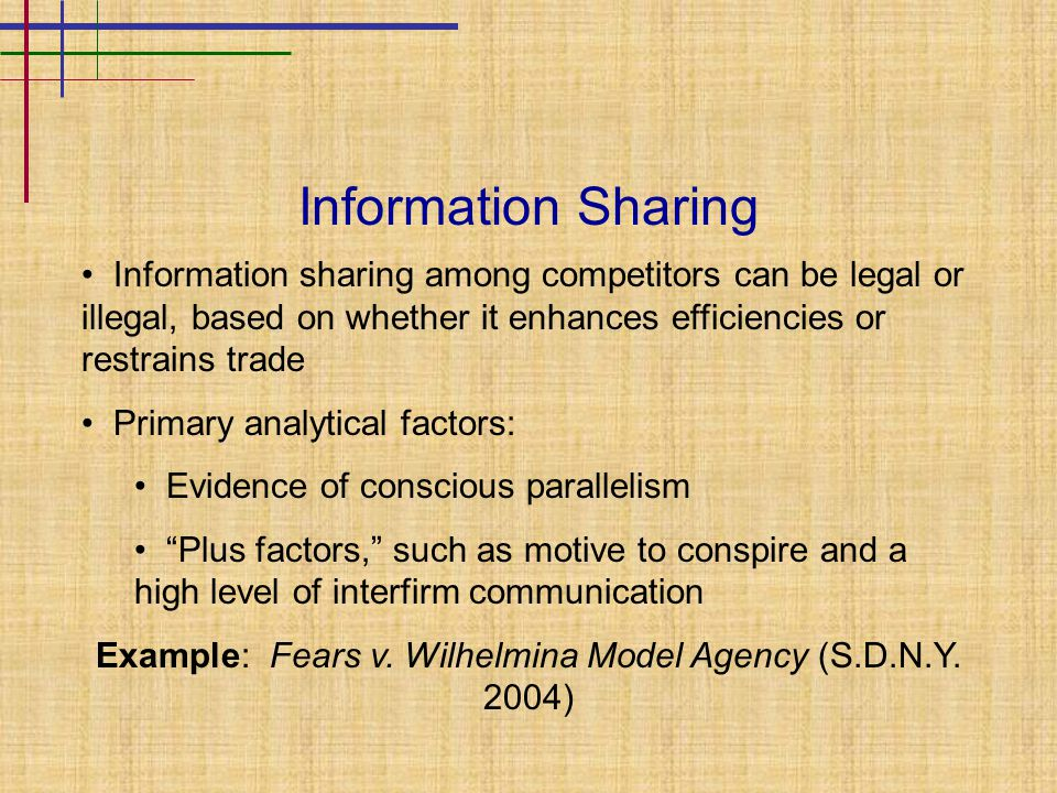 Information Sharing Information sharing among competitors can be legal or illegal, based on whether it enhances efficiencies or restrains trade Primary analytical factors: Evidence of conscious parallelism Plus factors, such as motive to conspire and a high level of interfirm communication Example: Fears v.