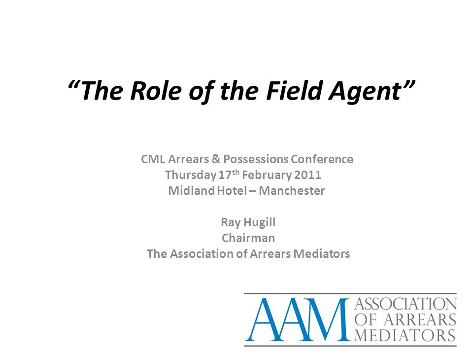 """The Role of the Field Agent"" CML Arrears & Possessions Conference Thursday 17 th February 2011 Midland Hotel – Manchester Ray Hugill Chairman The Ass"