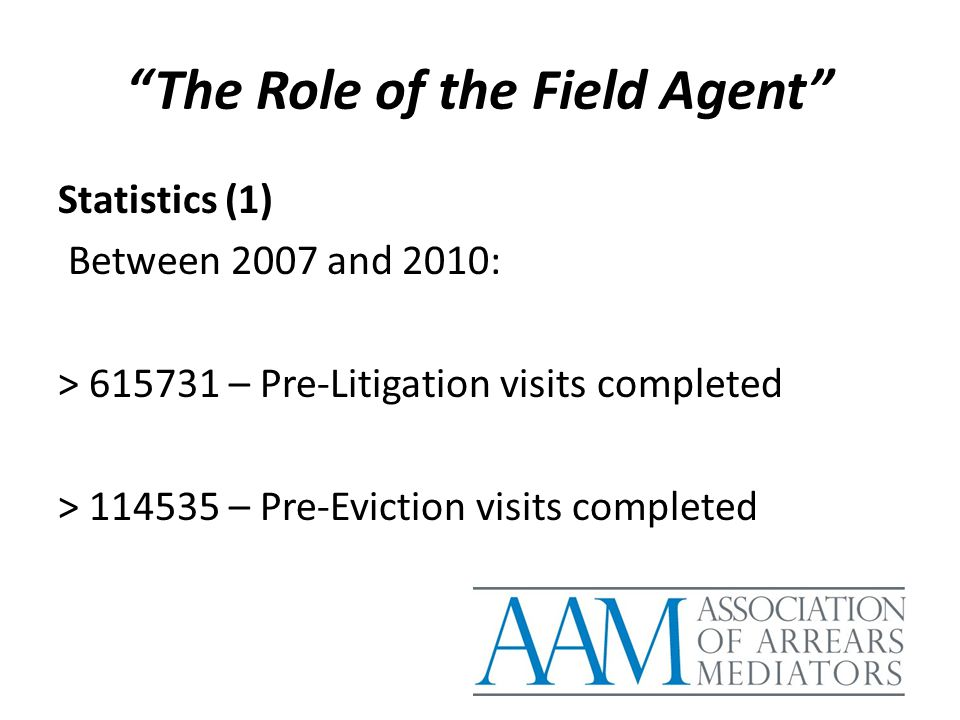 """The Role of the Field Agent"" Statistics (1) Between 2007 and 2010: > 615731 – Pre-Litigation visits completed > 114535 – Pre-Eviction visits complete"