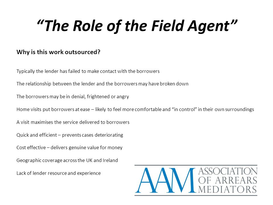 """The Role of the Field Agent"" Why is this work outsourced? Typically the lender has failed to make contact with the borrowers The relationship between"