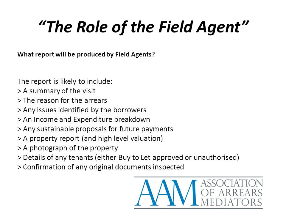 """The Role of the Field Agent"" What report will be produced by Field Agents? The report is likely to include: > A summary of the visit > The reason for"