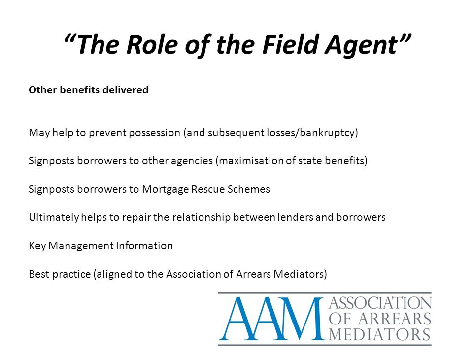"""The Role of the Field Agent"" Other benefits delivered May help to prevent possession (and subsequent losses/bankruptcy) Signposts borrowers to other"