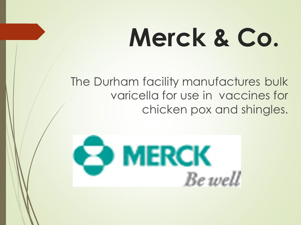 Merck & Co. The Durham facility manufactures bulk varicella for use in vaccines for chicken pox and shingles.