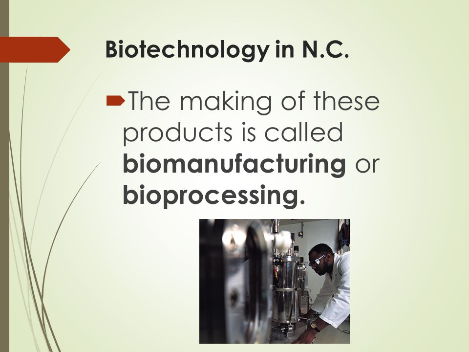 Biotechnology in N.C.  The making of these products is called biomanufacturing or bioprocessing.