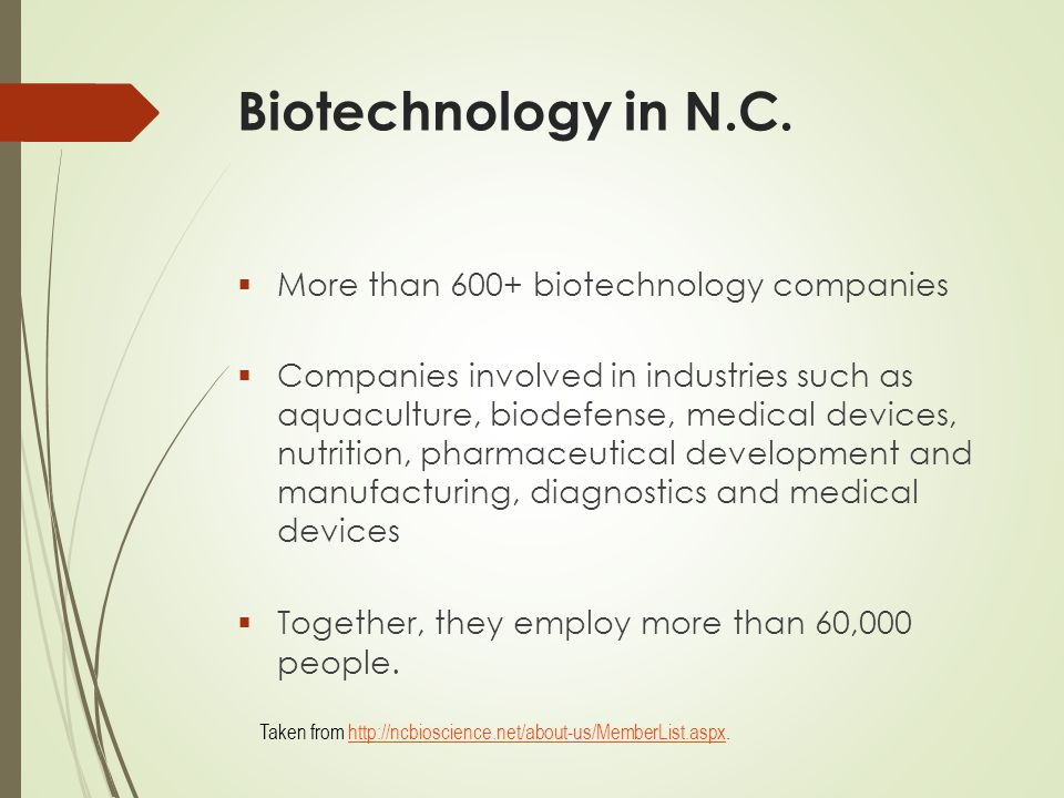 Biotechnology in N.C.  More than 600+ biotechnology companies  Companies involved in industries such as aquaculture, biodefense, medical devices, nu