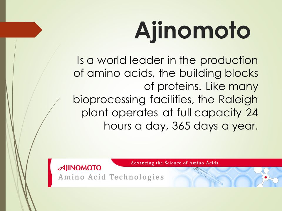 Ajinomoto Is a world leader in the production of amino acids, the building blocks of proteins.