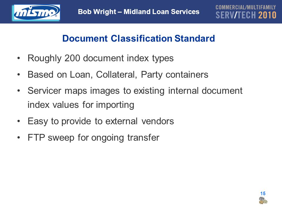 15 Document Classification Standard Roughly 200 document index types Based on Loan, Collateral, Party containers Servicer maps images to existing internal document index values for importing Easy to provide to external vendors FTP sweep for ongoing transfer Bob Wright – Midland Loan Services