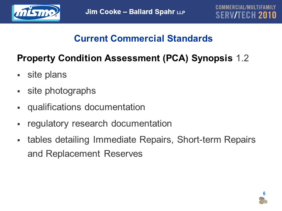 6 Current Commercial Standards Property Condition Assessment (PCA) Synopsis 1.2  site plans  site photographs  qualifications documentation  regulatory research documentation  tables detailing Immediate Repairs, Short-term Repairs and Replacement Reserves Jim Cooke – Ballard Spahr LLP