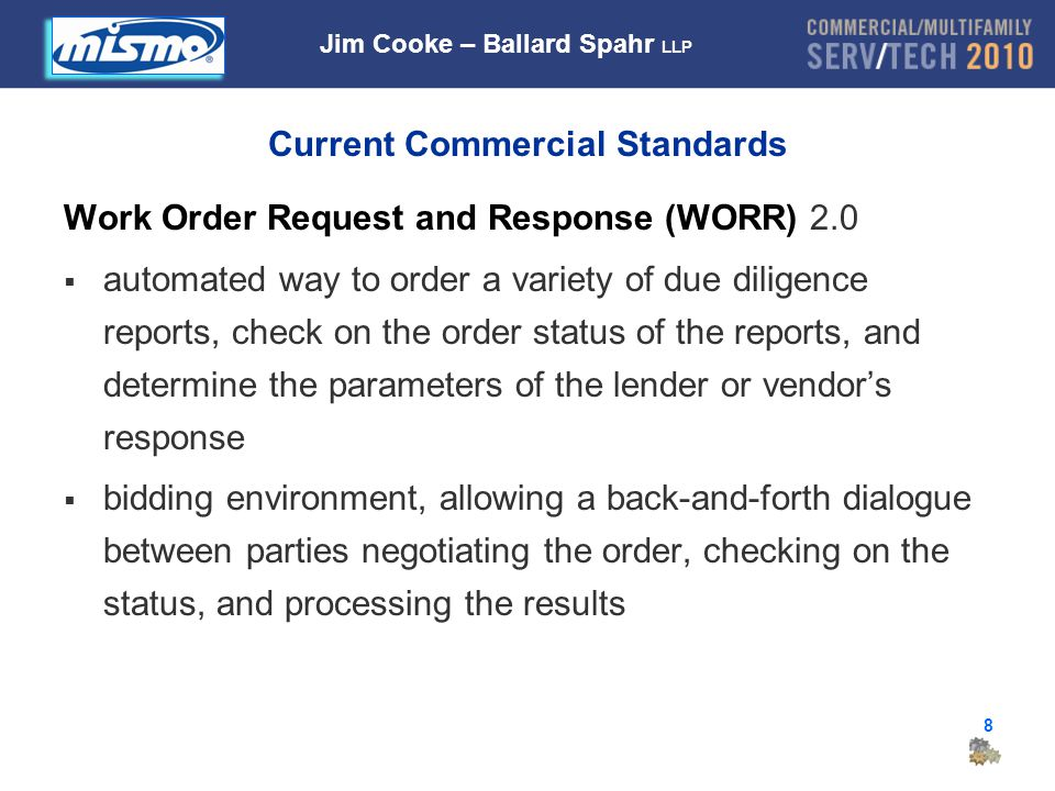 8 Current Commercial Standards Work Order Request and Response (WORR) 2.0  automated way to order a variety of due diligence reports, check on the order status of the reports, and determine the parameters of the lender or vendor's response  bidding environment, allowing a back-and-forth dialogue between parties negotiating the order, checking on the status, and processing the results Jim Cooke – Ballard Spahr LLP