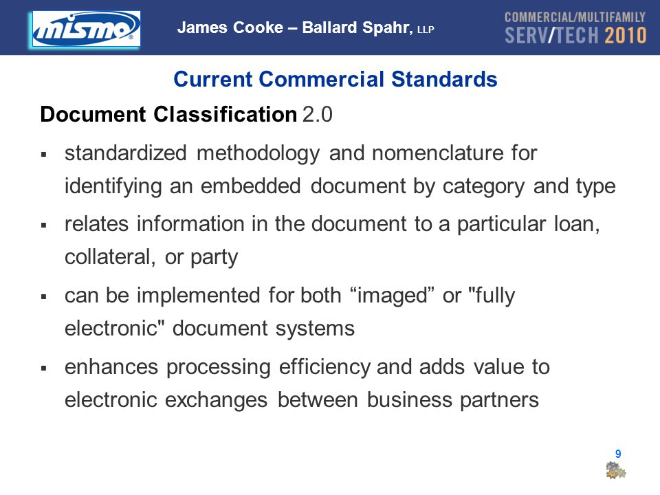 9 Current Commercial Standards Document Classification 2.0  standardized methodology and nomenclature for identifying an embedded document by category and type  relates information in the document to a particular loan, collateral, or party  can be implemented for both imaged or fully electronic document systems  enhances processing efficiency and adds value to electronic exchanges between business partners James Cooke – Ballard Spahr, LLP