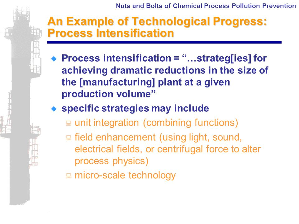 Nuts and Bolts of Chemical Process Pollution Prevention An Example of Technological Progress: Process Intensification  Process intensification = …strateg[ies] for achieving dramatic reductions in the size of the [manufacturing] plant at a given production volume  specific strategies may include : unit integration (combining functions) : field enhancement (using light, sound, electrical fields, or centrifugal force to alter process physics) : micro-scale technology