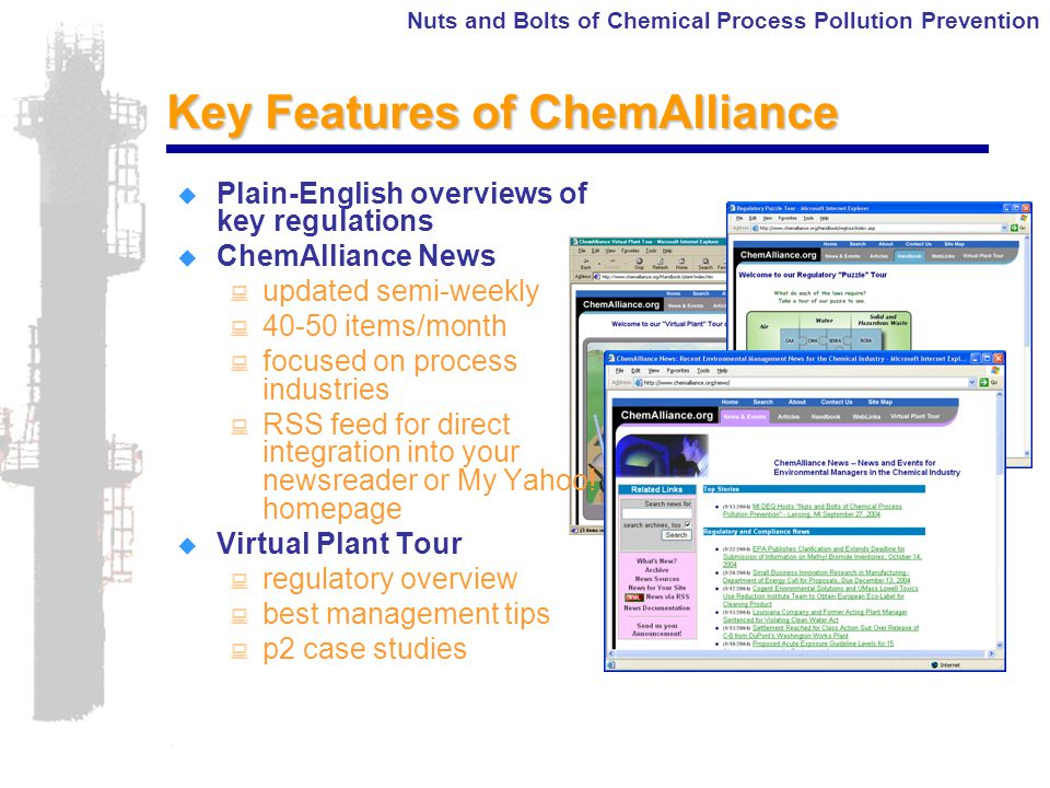 Nuts and Bolts of Chemical Process Pollution Prevention Key Features of ChemAlliance  Plain-English overviews of key regulations  ChemAlliance News : updated semi-weekly : 40-50 items/month : focused on process industries : RSS feed for direct integration into your newsreader or My Yahoo.