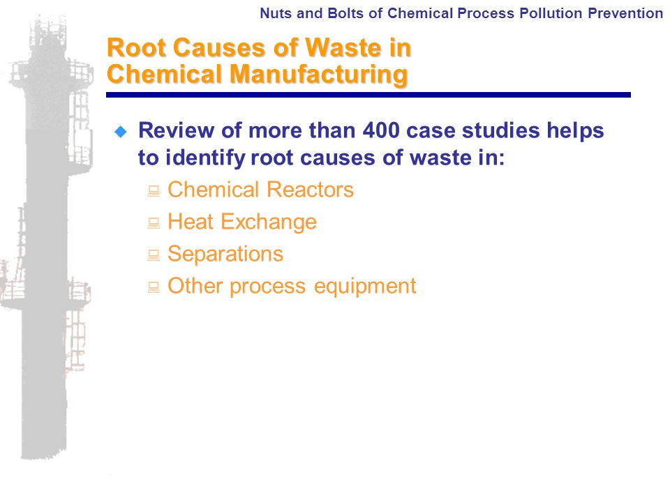 Nuts and Bolts of Chemical Process Pollution Prevention Root Causes of Waste in Chemical Manufacturing  Review of more than 400 case studies helps to identify root causes of waste in: : Chemical Reactors : Heat Exchange : Separations : Other process equipment