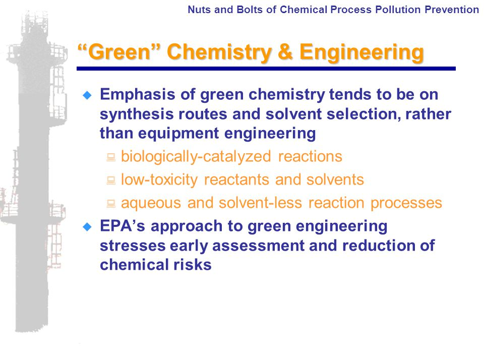 Nuts and Bolts of Chemical Process Pollution Prevention Green Chemistry & Engineering  Emphasis of green chemistry tends to be on synthesis routes and solvent selection, rather than equipment engineering : biologically-catalyzed reactions : low-toxicity reactants and solvents : aqueous and solvent-less reaction processes  EPA's approach to green engineering stresses early assessment and reduction of chemical risks