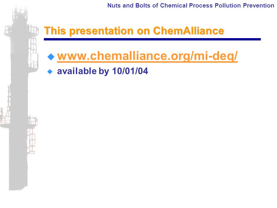 Nuts and Bolts of Chemical Process Pollution Prevention This presentation on ChemAlliance  www.chemalliance.org/mi-deq/ www.chemalliance.org/mi-deq/  available by 10/01/04