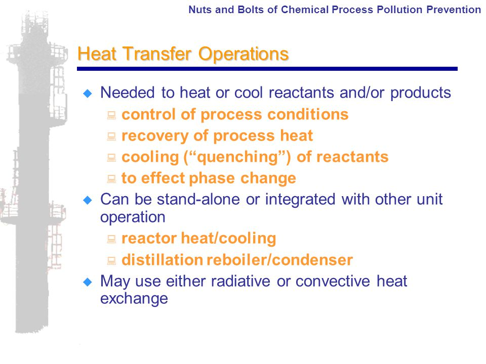 Nuts and Bolts of Chemical Process Pollution Prevention Heat Transfer Operations  Needed to heat or cool reactants and/or products : control of process conditions : recovery of process heat : cooling ( quenching ) of reactants : to effect phase change  Can be stand-alone or integrated with other unit operation : reactor heat/cooling : distillation reboiler/condenser  May use either radiative or convective heat exchange