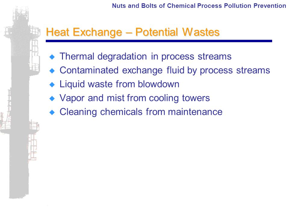 Nuts and Bolts of Chemical Process Pollution Prevention Heat Exchange – Potential Wastes  Thermal degradation in process streams  Contaminated exchange fluid by process streams  Liquid waste from blowdown  Vapor and mist from cooling towers  Cleaning chemicals from maintenance