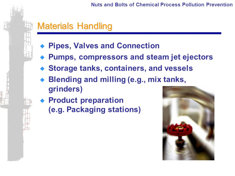 Nuts and Bolts of Chemical Process Pollution Prevention Materials Handling  Pipes, Valves and Connection  Pumps, compressors and steam jet ejectors  Storage tanks, containers, and vessels  Blending and milling (e.g., mix tanks, grinders)  Product preparation (e.g.