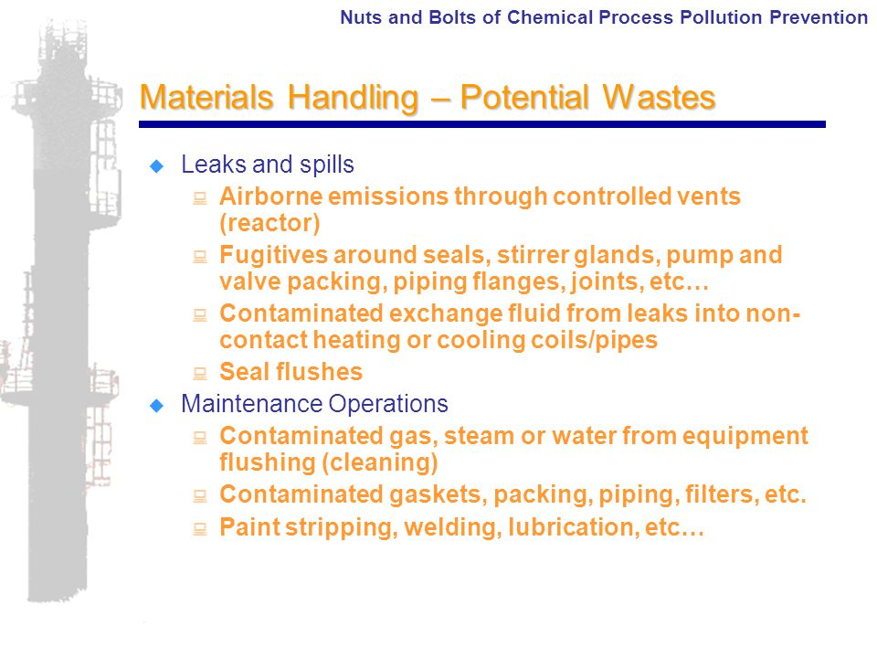 Nuts and Bolts of Chemical Process Pollution Prevention Materials Handling – Potential Wastes  Leaks and spills : Airborne emissions through controlled vents (reactor) : Fugitives around seals, stirrer glands, pump and valve packing, piping flanges, joints, etc… : Contaminated exchange fluid from leaks into non- contact heating or cooling coils/pipes : Seal flushes  Maintenance Operations : Contaminated gas, steam or water from equipment flushing (cleaning) : Contaminated gaskets, packing, piping, filters, etc.