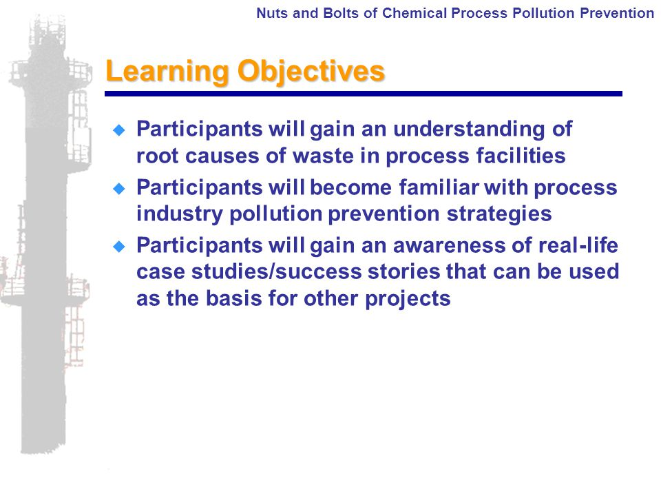Nuts and Bolts of Chemical Process Pollution Prevention Learning Objectives  Participants will gain an understanding of root causes of waste in process facilities  Participants will become familiar with process industry pollution prevention strategies  Participants will gain an awareness of real-life case studies/success stories that can be used as the basis for other projects