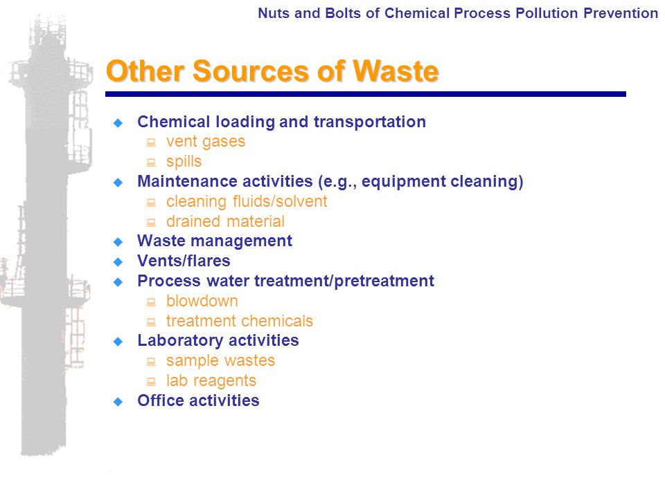 Nuts and Bolts of Chemical Process Pollution Prevention Other Sources of Waste  Chemical loading and transportation : vent gases : spills  Maintenance activities (e.g., equipment cleaning) : cleaning fluids/solvent : drained material  Waste management  Vents/flares  Process water treatment/pretreatment : blowdown : treatment chemicals  Laboratory activities : sample wastes : lab reagents  Office activities