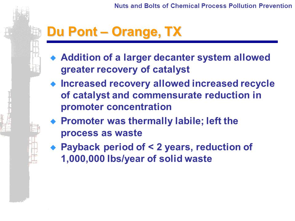 Nuts and Bolts of Chemical Process Pollution Prevention Du Pont – Orange, TX  Addition of a larger decanter system allowed greater recovery of catalyst  Increased recovery allowed increased recycle of catalyst and commensurate reduction in promoter concentration  Promoter was thermally labile; left the process as waste  Payback period of < 2 years, reduction of 1,000,000 lbs/year of solid waste