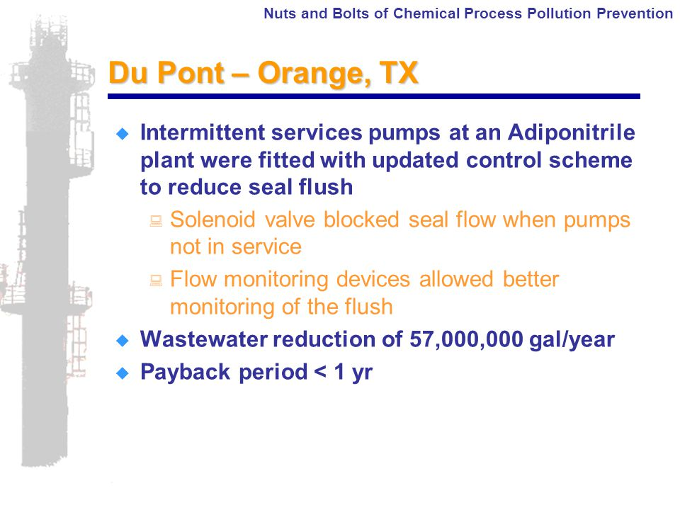 Nuts and Bolts of Chemical Process Pollution Prevention Du Pont – Orange, TX  Intermittent services pumps at an Adiponitrile plant were fitted with updated control scheme to reduce seal flush : Solenoid valve blocked seal flow when pumps not in service : Flow monitoring devices allowed better monitoring of the flush  Wastewater reduction of 57,000,000 gal/year  Payback period < 1 yr