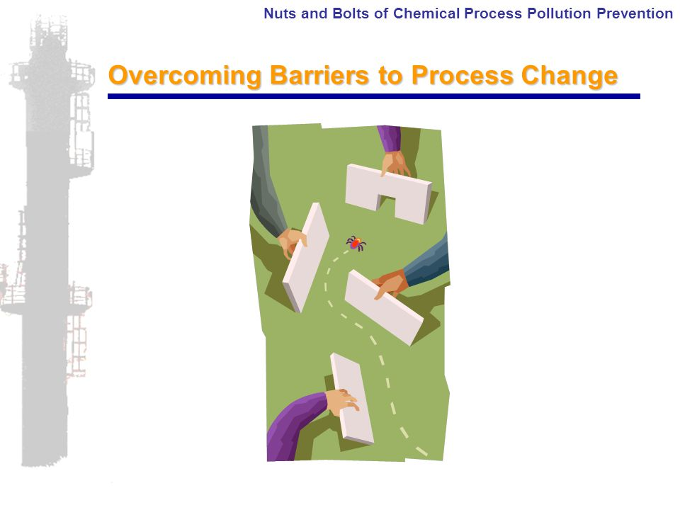 Nuts and Bolts of Chemical Process Pollution Prevention Overcoming Barriers to Process Change