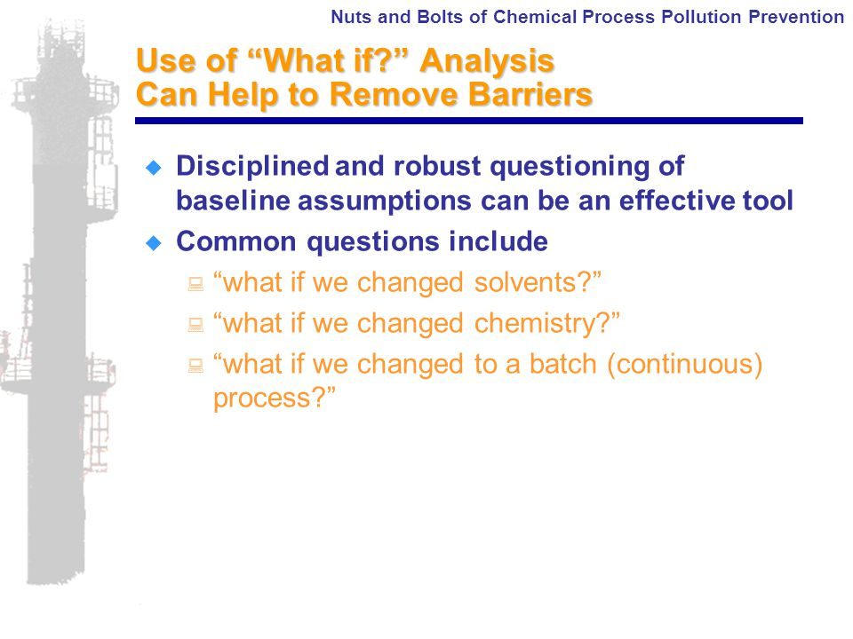 Nuts and Bolts of Chemical Process Pollution Prevention Use of What if Analysis Can Help to Remove Barriers  Disciplined and robust questioning of baseline assumptions can be an effective tool  Common questions include : what if we changed solvents : what if we changed chemistry : what if we changed to a batch (continuous) process
