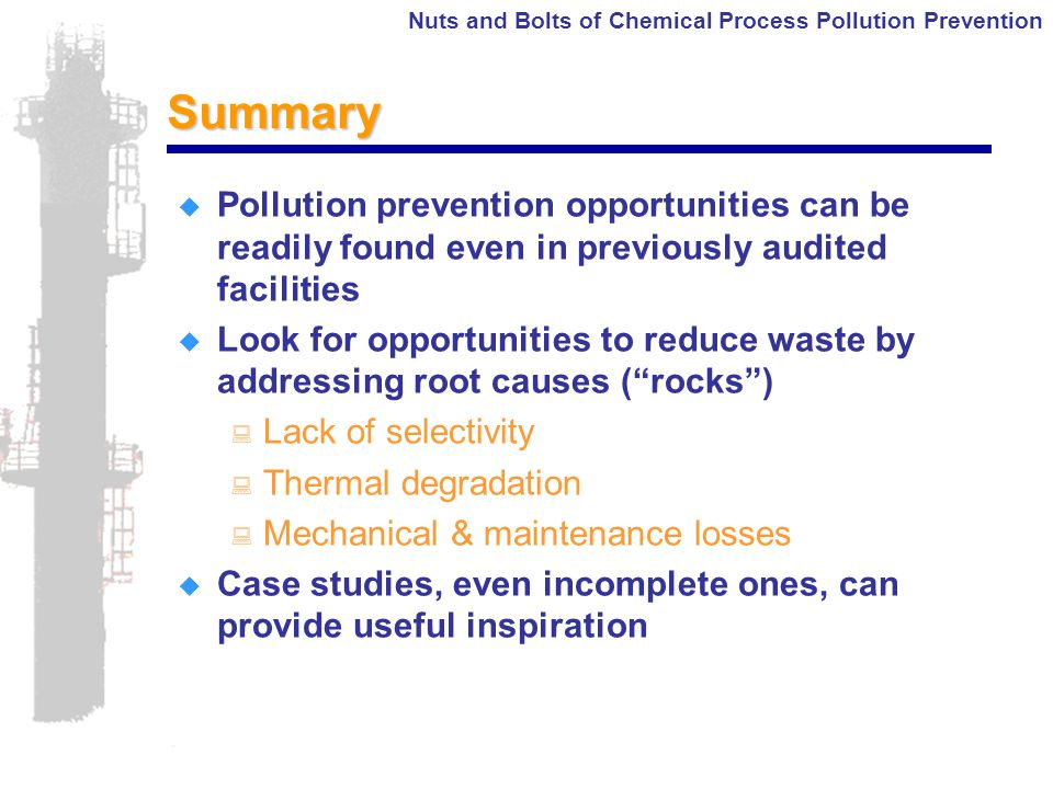 Nuts and Bolts of Chemical Process Pollution PreventionSummary  Pollution prevention opportunities can be readily found even in previously audited facilities  Look for opportunities to reduce waste by addressing root causes ( rocks ) : Lack of selectivity : Thermal degradation : Mechanical & maintenance losses  Case studies, even incomplete ones, can provide useful inspiration