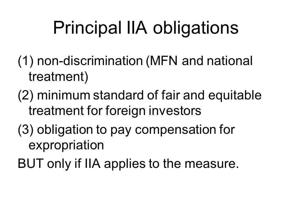 Principal IIA obligations (1) non-discrimination (MFN and national treatment) (2) minimum standard of fair and equitable treatment for foreign investo