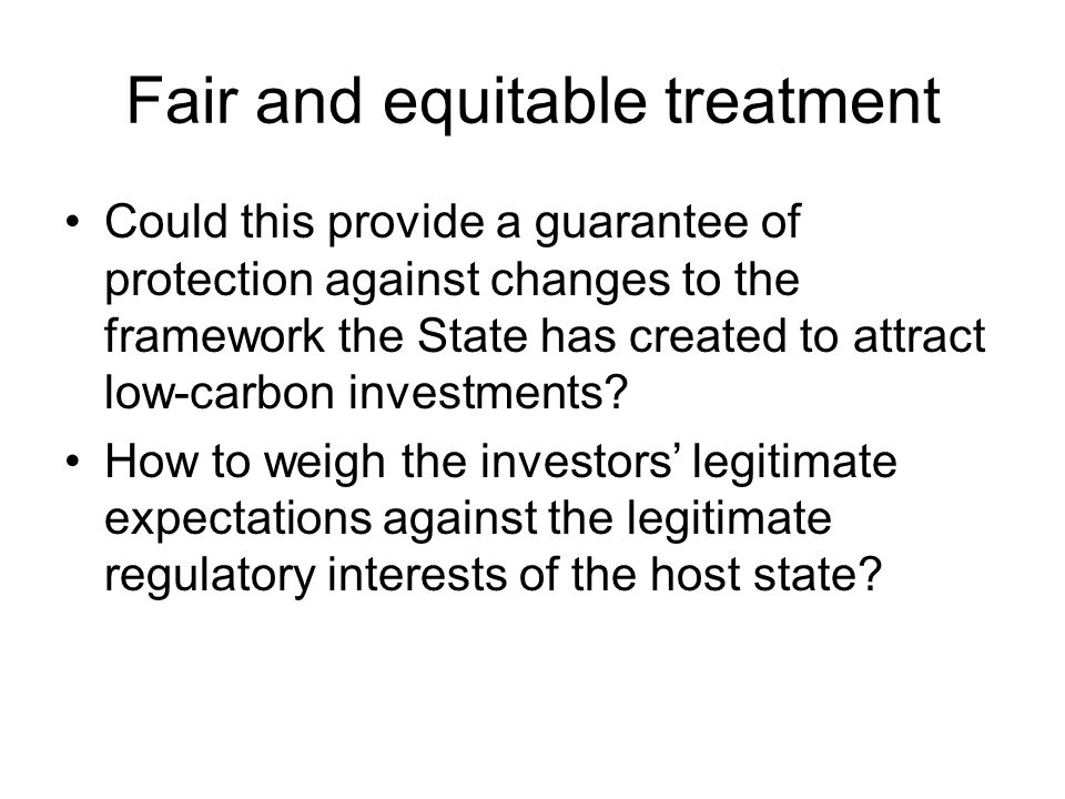 Fair and equitable treatment Could this provide a guarantee of protection against changes to the framework the State has created to attract low-carbon