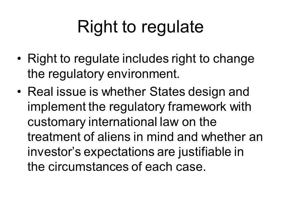Right to regulate Right to regulate includes right to change the regulatory environment. Real issue is whether States design and implement the regulat