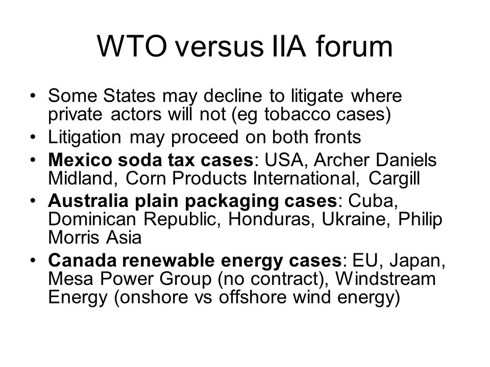 WTO versus IIA forum Some States may decline to litigate where private actors will not (eg tobacco cases) Litigation may proceed on both fronts Mexico