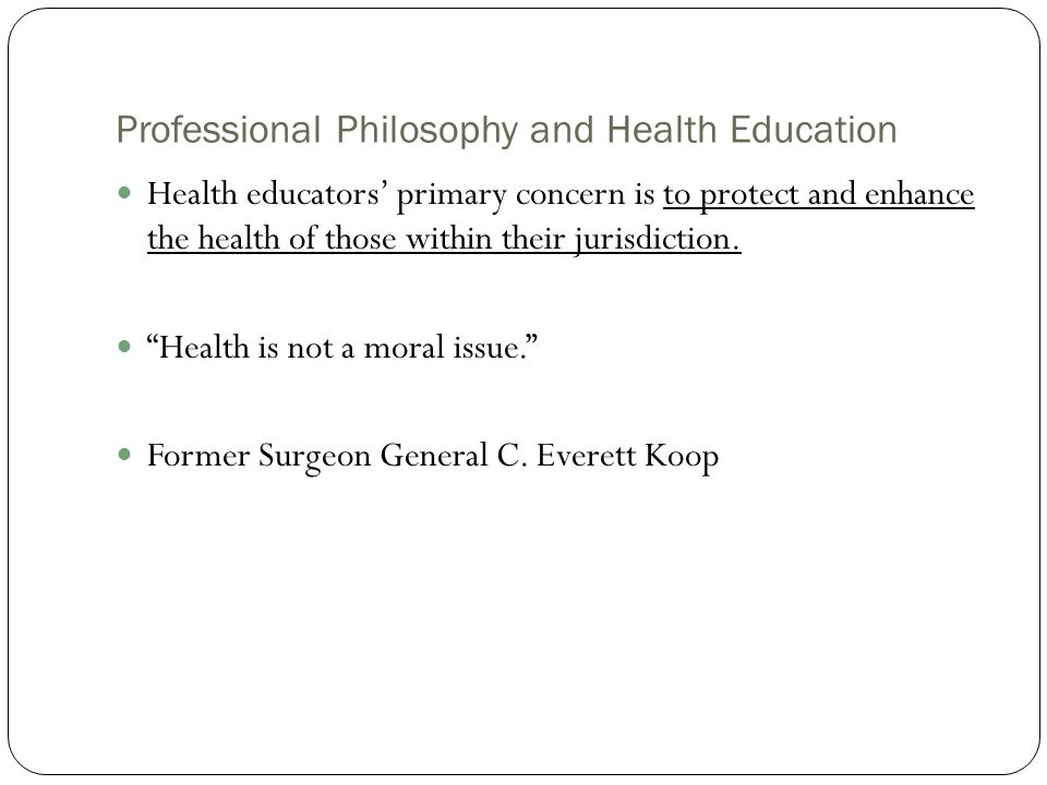 Professional Philosophy and Health Education Health educators' primary concern is to protect and enhance the health of those within their jurisdiction
