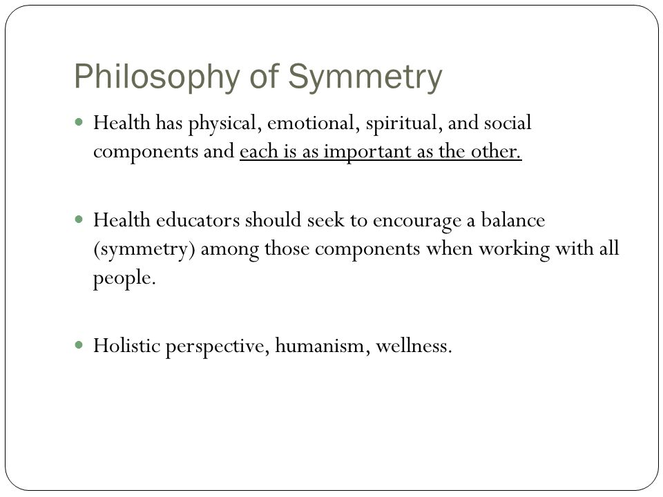 Philosophy of Symmetry Health has physical, emotional, spiritual, and social components and each is as important as the other. Health educators should