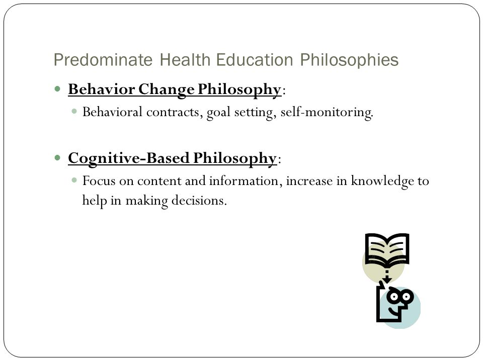 Predominate Health Education Philosophies Behavior Change Philosophy: Behavioral contracts, goal setting, self-monitoring. Cognitive-Based Philosophy: