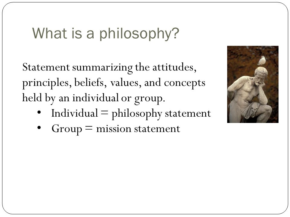 What is a philosophy? Statement summarizing the attitudes, principles, beliefs, values, and concepts held by an individual or group. Individual = phil
