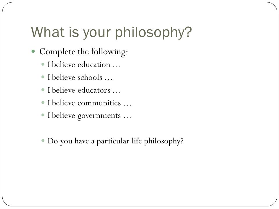 What is your philosophy? Complete the following: I believe education … I believe schools … I believe educators … I believe communities … I believe gov