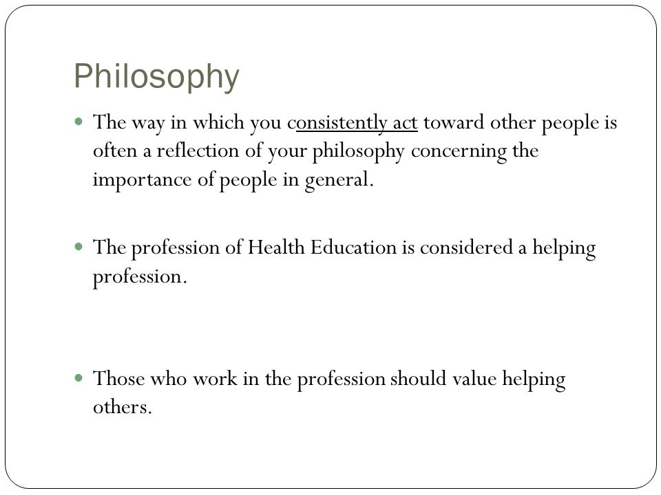 Philosophies continued Social Change Philosophy : Emphasizes the role of health education in creating social, economic, and political change that benefit all.