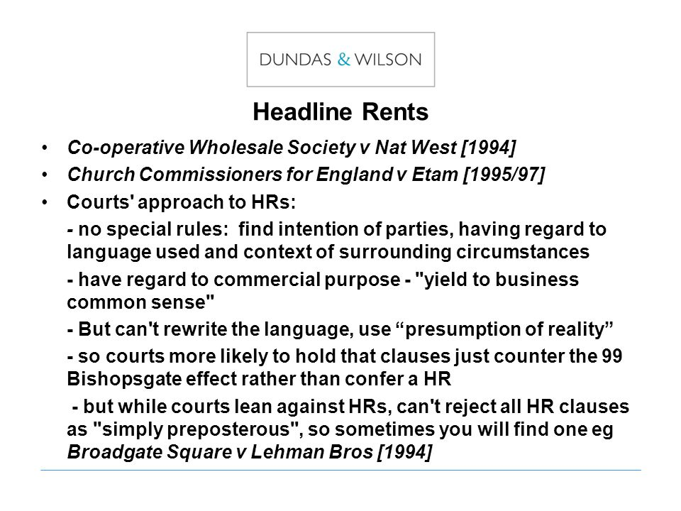Headline Rents Co-operative Wholesale Society v Nat West [1994] Church Commissioners for England v Etam [1995/97] Courts approach to HRs: - no special rules: find intention of parties, having regard to language used and context of surrounding circumstances - have regard to commercial purpose - yield to business common sense - But can t rewrite the language, use presumption of reality - so courts more likely to hold that clauses just counter the 99 Bishopsgate effect rather than confer a HR - but while courts lean against HRs, can t reject all HR clauses as simply preposterous , so sometimes you will find one eg Broadgate Square v Lehman Bros [1994]