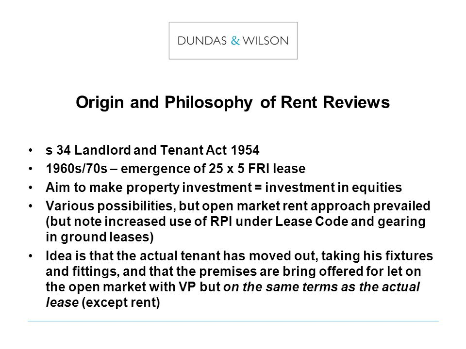 Origin and Philosophy of Rent Reviews s 34 Landlord and Tenant Act 1954 1960s/70s – emergence of 25 x 5 FRI lease Aim to make property investment = investment in equities Various possibilities, but open market rent approach prevailed (but note increased use of RPI under Lease Code and gearing in ground leases) Idea is that the actual tenant has moved out, taking his fixtures and fittings, and that the premises are bring offered for let on the open market with VP but on the same terms as the actual lease (except rent)