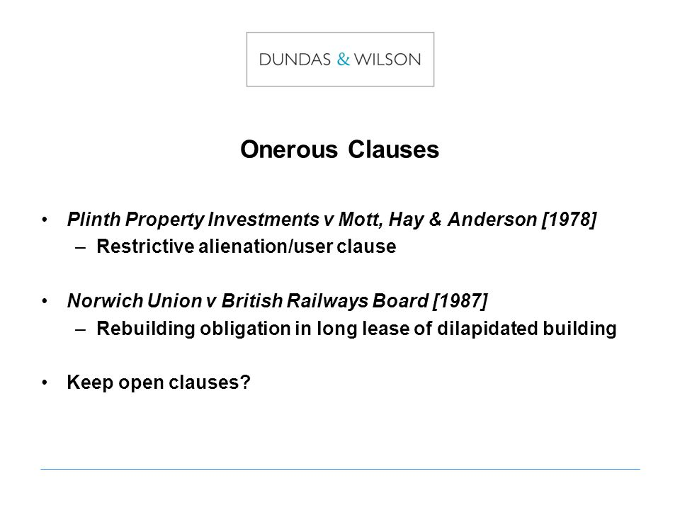 Onerous Clauses Plinth Property Investments v Mott, Hay & Anderson [1978] –Restrictive alienation/user clause Norwich Union v British Railways Board [1987] –Rebuilding obligation in long lease of dilapidated building Keep open clauses