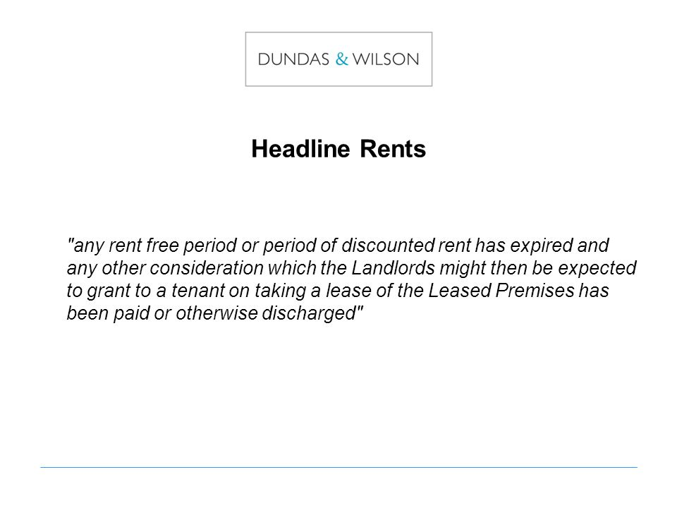 Headline Rents any rent free period or period of discounted rent has expired and any other consideration which the Landlords might then be expected to grant to a tenant on taking a lease of the Leased Premises has been paid or otherwise discharged