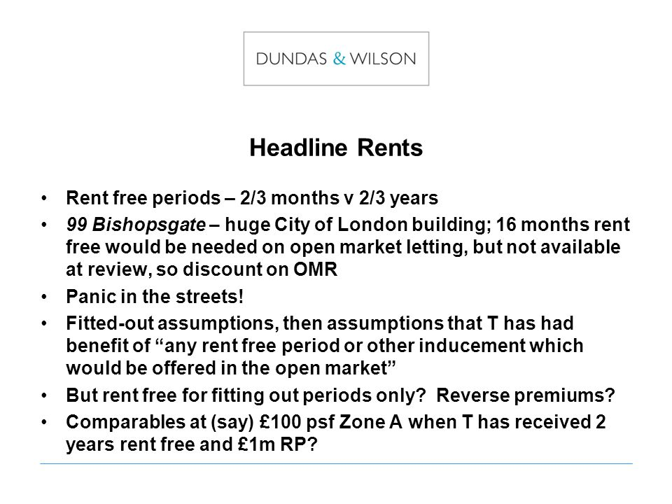 Headline Rents Rent free periods – 2/3 months v 2/3 years 99 Bishopsgate – huge City of London building; 16 months rent free would be needed on open market letting, but not available at review, so discount on OMR Panic in the streets.